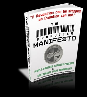 The Producism Manifesto: A New Game For A New Economy (Version 1.3): The Producism Manifesto by Drew Little