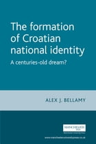 The Formation of Croatian National Identity: A Centuries-Old Dream? by Alex J. Bellamy