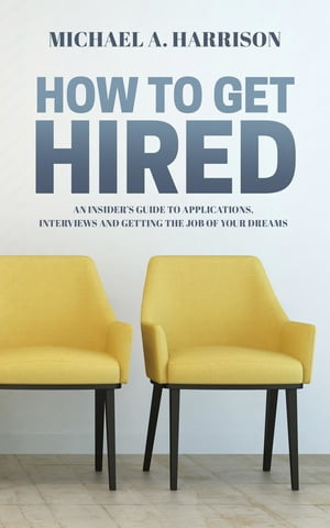 How to Get Hired: An Insider's Guide to Applications, Interviews and Getting the Job of Your Dreams