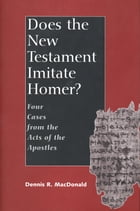 Does the New Testament Imitate Homer?: Four Cases from the Acts of the Apostles by Professor Dennis R. MacDonald