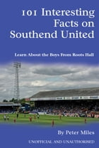 101 Interesting Facts on Southend United: Learn About the Boys From Roots Hall by Peter Miles