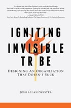 Igniting the Invisible Tribe: Designing An Organization That Doesn't Suck by Josh Allan Dykstra