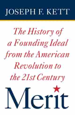 Merit: The History of a Founding Ideal from the American Revolution to the Twenty-First Century by Joseph Kett