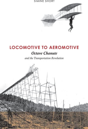 Locomotive to Aeromotive Octave Chanute and the Transportation Revolution