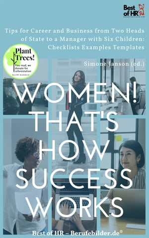 Women! That's How Success Works: Tips for Career and Business from Two Heads of State to a Manager with Six Children: Checklists Examples Templates