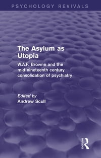 The Asylum as Utopia (Psychology Revivals): W.A.F. Browne and the Mid-Nineteenth Century…