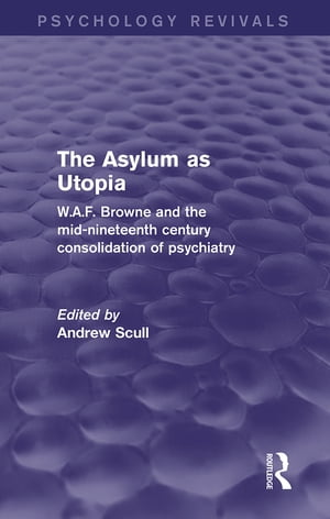 The Asylum as Utopia (Psychology Revivals) W.A.F. Browne and the Mid-Nineteenth Century Consolidation of Psychiatry