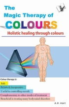 The Magic Therapy of Colours: Holistic healing through colours by A.R. Hari