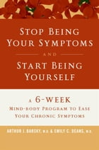 Stop Being Your Symptoms and Start Being Yourself: A 6-Week Mind-Body Program to Ease Your Chronic Symptoms by Arthur J. Barsky, M.D.