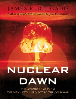 Book Nuclear Dawn: The Atomic Bomb, from the Manhattan Project to the Cold War by James P. Delgado