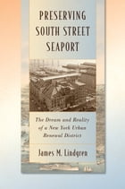 Preserving South Street Seaport: The Dream and Reality of a New York Urban Renewal District by James M. Lindgren