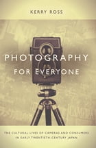 Photography for Everyone: The Cultural Lives of Cameras and Consumers in Early Twentieth-Century Japan by Kerry Ross