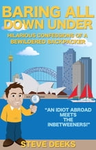 Baring All Down Under: Hilarious Confessions of a Bewildered Backpacker by Steve Deeks