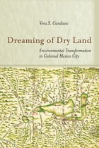 Dreaming of Dry Land: Environmental Transformation in Colonial Mexico City by Vera S. Candiani