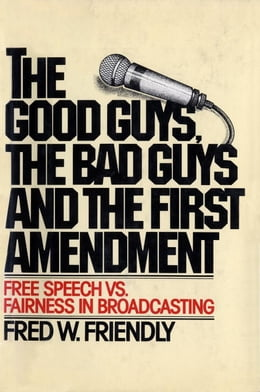Book The Good Guys, the Bad Guys and the First Amendment: Free Speech Vs. Fairness in Broadcasting by Fred W. Friendly