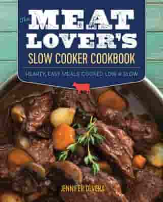 The Meat Lover's Slow Cooker Cookbook: Hearty, Easy Meals Cooked Low and Slow by Jennifer Olvera
