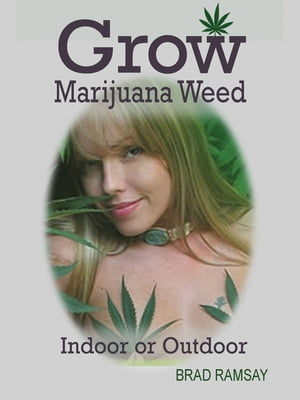 Grow Marijuana Weed Indoor or Outdoor: Easy Growing Medical Cannabis