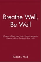 Breathe Well, Be Well: A Program to Relieve Stress, Anxiety, Asthma, Hypertension, Migraine, and…