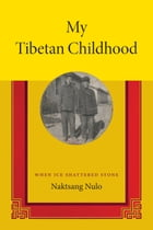 My Tibetan Childhood: When Ice Shattered Stone by Naktsang Nulo