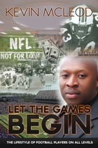 Let the Games Begin: The Lifestyle of Football Players on all Levels by Kevin Mcleod