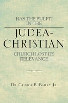 HAS THE PULPIT IN THE JUDEA-CHRISTIAN CHURCH LOST ITS RELEVANCE by Dr. George B. Bailey Jr.