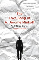 The Love Song of A. Jerome Minkoff: And Other Stories by Joseph Epstein