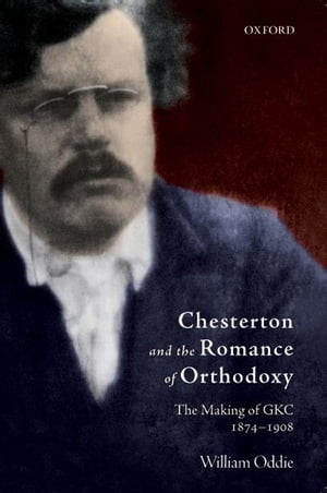 Chesterton and the Romance of Orthodoxy The Making of GKC,  1874-1908