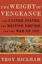 The Weight of Vengeance: The United States, the British Empire, and the War of 1812 by Troy Bickham