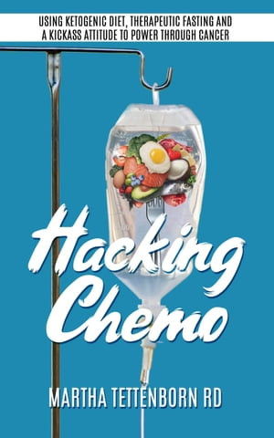Hacking Chemo: Using Ketogenic Diet, Therapeutic Fasting and a Kickass Attitude to Power through Cancer by Martha Tettenborn