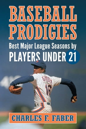 Baseball Prodigies: Best Major League Seasons by Players Under 21 by Charles F. Faber