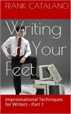 Writing on Your Feet: Improvisational Techniques for Writers by Frank Catalano