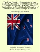 The King Country: Explorations in New Zealand A Narrative of 600 Miles of Travel Through MaorilandThe King Country: Explorations in New Zealand A Narrative of 600 Miles of Travel Through Maoriland by James Henry Kerry-Nicholls