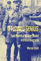A Flawed Genius: Field Marshal Walter Model, A Critical Biography by Marcel Stein