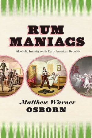 Rum Maniacs Alcoholic Insanity in the Early American Republic