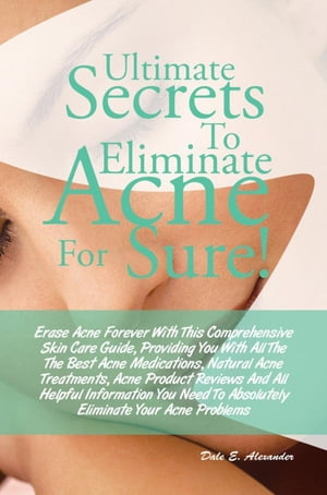 Ultimate Secrets To Eliminate Acne For Sure! Erase Acne Forever With This Comprehensive Skin Care Guide,  Providing You With All The The Best Acne Medi