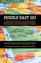 Middle East 101: A Beginner's Guide for Deployers, Travelers, and Concerned Citizens by Youssef H. Aboul-Enein