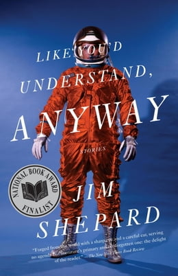Book Like You'd Understand, Anyway: Stories by Jim Shepard