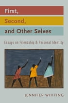 First, Second, and Other Selves: Essays on Friendship and Personal Identity by Jennifer Whiting