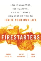 Firestarters: How Innovators, Instigators, and Initiators Can Inspire You to Ignite Your Own Life by Raoul Davis, Jr