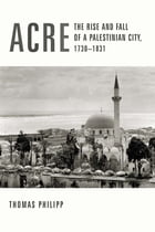 Acre: The Rise and Fall of a Palestinian City, 1730-1831 by Thomas Philipp