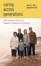 Caring Across Generations: The Linked Lives of Korean American Families by Grace J. Yoo