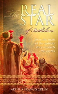 The Real Star of Bethlehem: How the truth of the nativity story exceeds the myths
