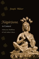 Nagarjuna in Context: Mahayana Buddhism and Early Indian Culture by Joseph Walser