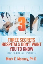3 (Three) Secrets Hospitals Don't Want You To Know: How To Empower Patients by Mark E. Meaney, Ph.D.