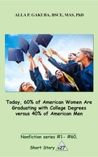 Today, 60% of American Women Are Graduating with College Degrees versus 40% of American Men.: SHORT STORY # 27. Nonfiction series #1- #60. by Alla P. Gakuba