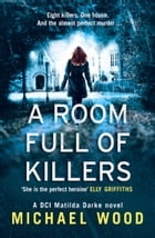 A Room Full of Killers: A gripping crime thriller with twists you won't see coming (DCI Matilda Darke Series, Book 3) by Michael Wood