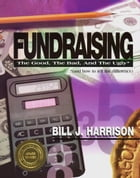 Fundraising: The Good, The Bad, and The Ugly (and how to tell the difference) by Bill J. Harrison