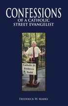 Confessions of a Catholic Street Evangelist by Frederick W. Marks