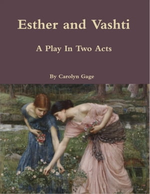 Esther and Vashti: A Play In Two Acts by Carolyn Gage