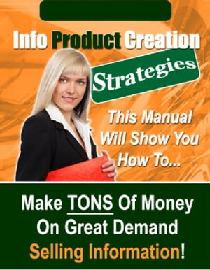 Info Product Creation Strategies The Manual Will Show You How To Make Tons of Money on Great Demand Selling Information!